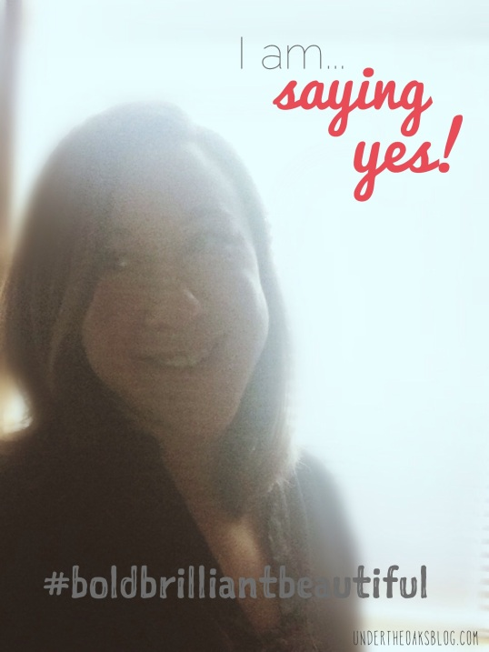 Under the Oaks blog: I am... saying yes! #BoldBrilliantBeautiful